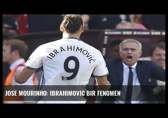 Jose Mourinho: Ibrahimovic bir fenomen