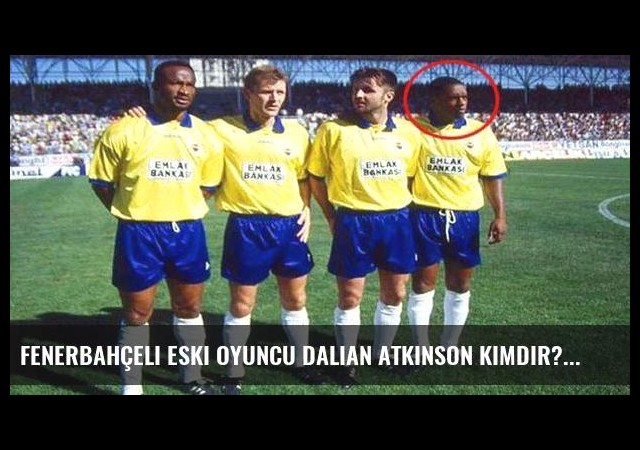Fenerbahçeli eski oyuncu Dalian Atkinson kimdir?