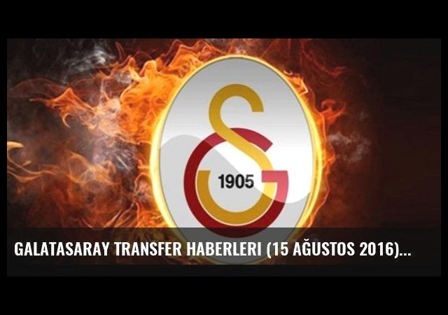 Galatasaray transfer haberleri (15 Ağustos 2016)