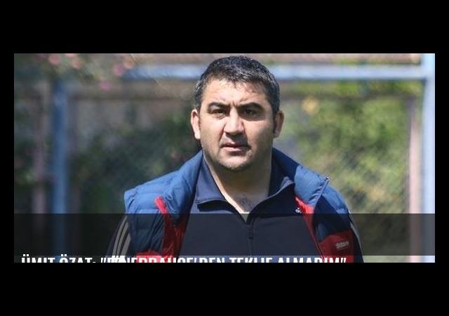 Ümit Özat: 'Fenerbahçe'den teklif almadım'