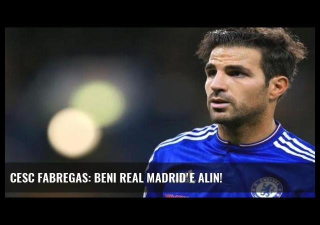 Cesc Fabregas: Beni Real Madrid'e alın!