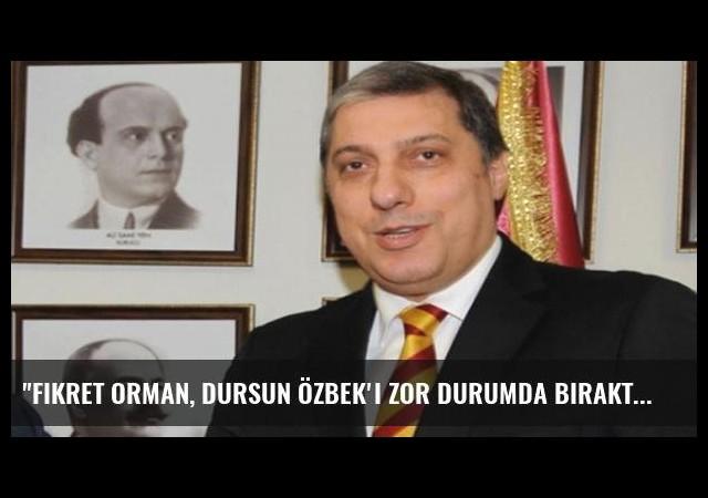 'Fikret Orman, Dursun Özbek'i zor durumda bıraktı'