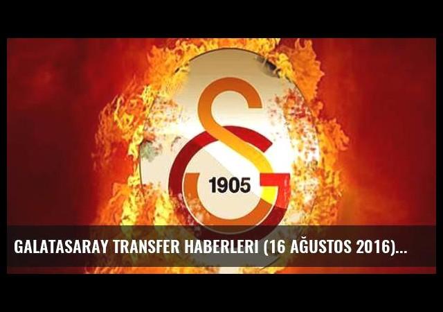 Galatasaray transfer haberleri (16 Ağustos 2016)