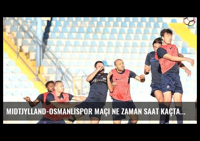 Midtjylland-Osmanlıspor maçı ne zaman saat kaçta hangi kanalda?