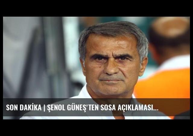 SON DAKİKA | ŞENOL GÜNEŞ'TEN SOSA AÇIKLAMASI