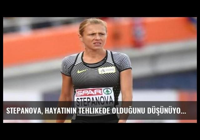 Stepanova, hayatının tehlikede olduğunu düşünüyor