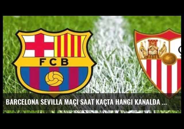 Barcelona Sevilla maçı saat kaçta hangi kanalda ne zaman?
