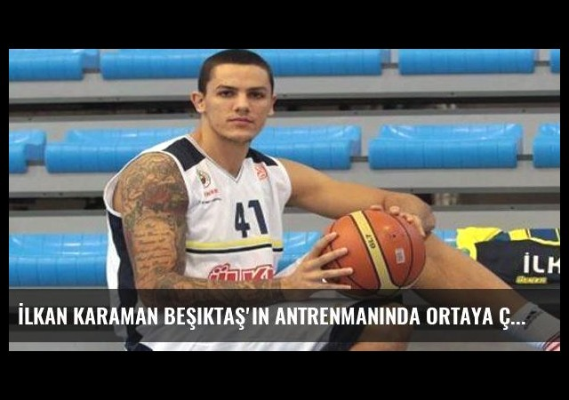 İlkan Karaman Beşiktaş'In antrenmanında ortaya çıktı