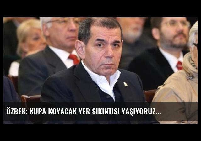 Özbek: Kupa koyacak yer sıkıntısı yaşıyoruz