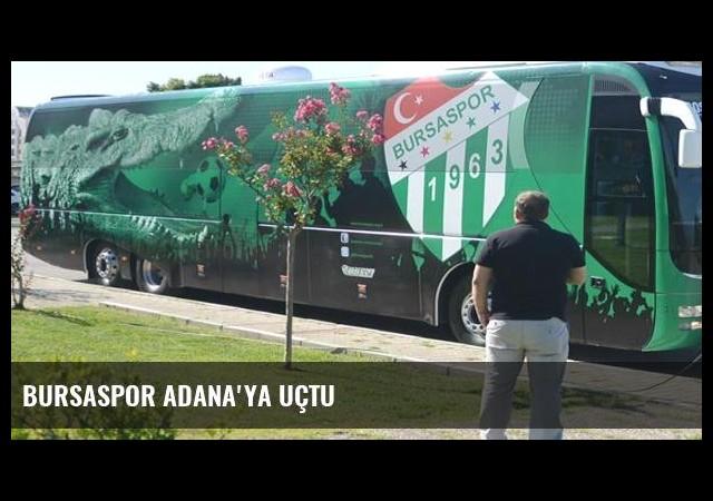 Bursaspor Adana'ya uçtu