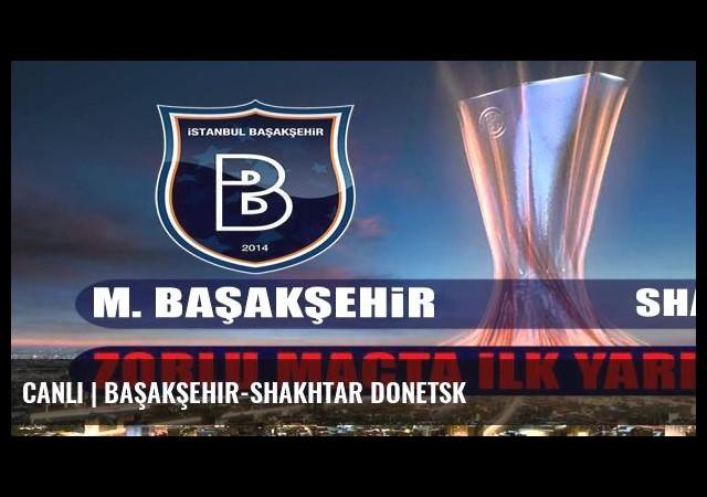 CANLI | Başakşehir-Shakhtar Donetsk