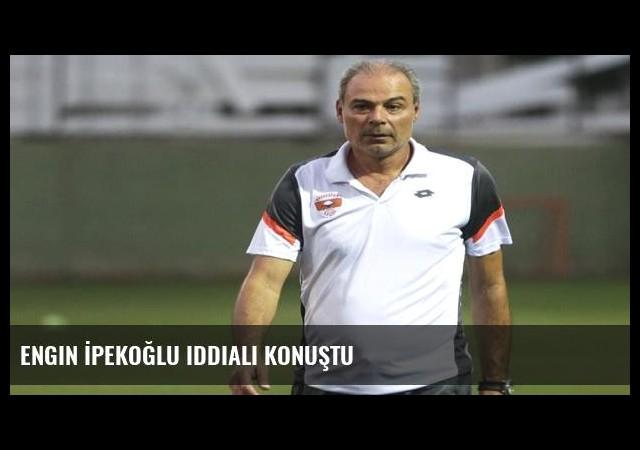Engin İpekoğlu iddialı konuştu