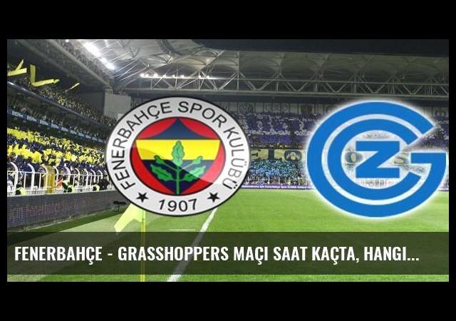 Fenerbahçe - Grasshoppers maçı saat kaçta, hangi kanalda?