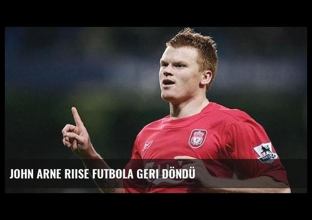 John Arne Riise futbola geri döndü