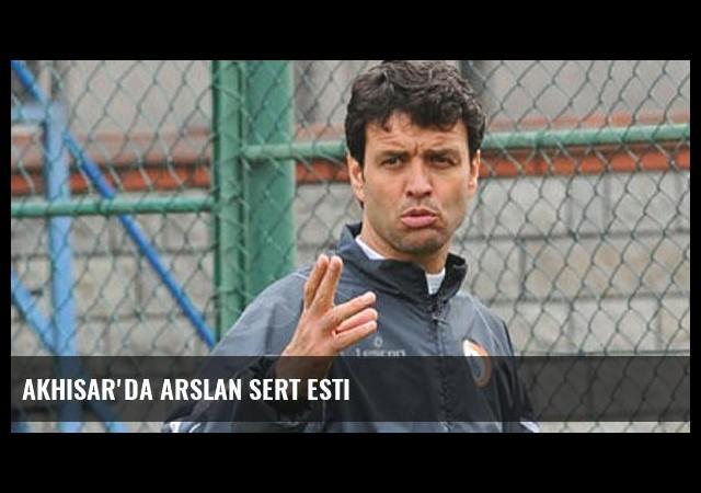 Akhisar'da Arslan sert esti