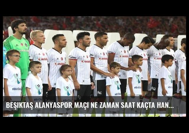 Beşiktaş Alanyaspor maçı ne zaman saat kaçta hangi kanalda?