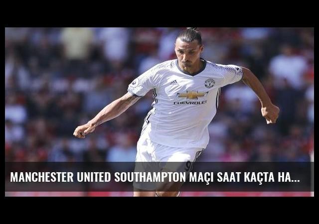 Manchester United Southampton maçı saat kaçta hangi kanalda?