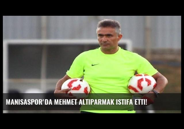 Manisaspor'da Mehmet Altıparmak istifa etti!