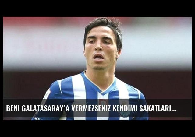 Beni Galatasaray'a vermezseniz kendimi sakatlarım