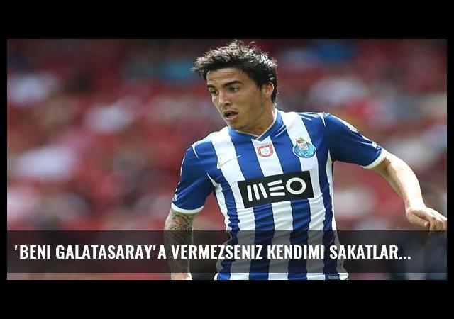 'Beni Galatasaray'a vermezseniz kendimi sakatlarım'