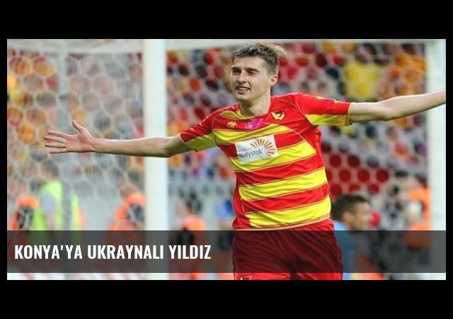 Konya'ya Ukraynalı yıldız