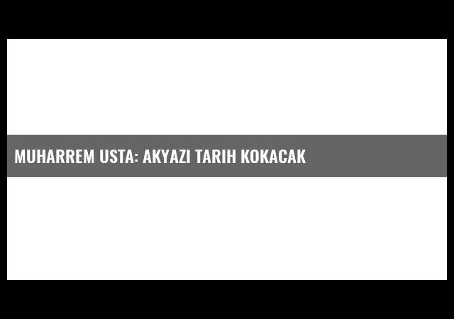 Muharrem Usta: Akyazı tarih kokacak