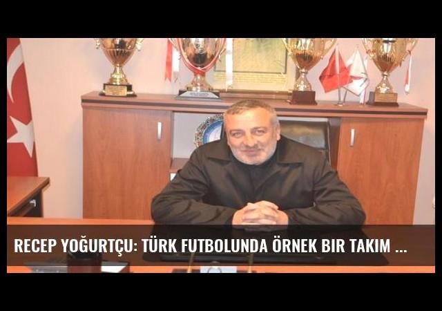 Recep Yoğurtçu: Türk futbolunda örnek bir takım olmak istiyoruz