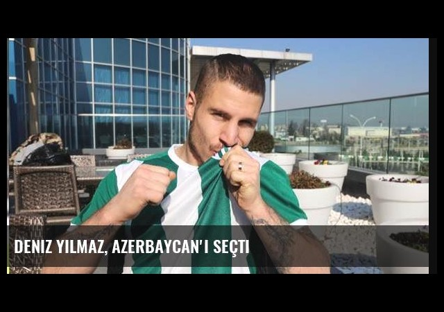Deniz Yılmaz, Azerbaycan'ı seçti