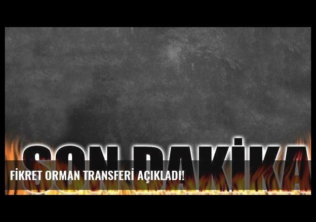 FİKRET ORMAN TRANSFERİ AÇIKLADI!