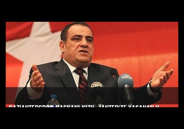 Gaziantepspor Başkanı Kızıl: 'Antep'te yaşanan vahşeti konuşmak istiyorum'