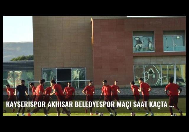 Kayserispor Akhisar Beledyespor maçı saat kaçta hangi kanalda?