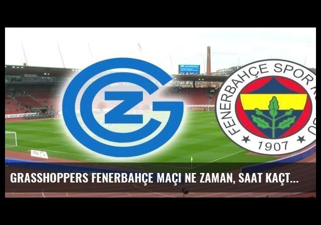 Grasshoppers Fenerbahçe maçı ne zaman, saat kaçta, hangi kanalda?