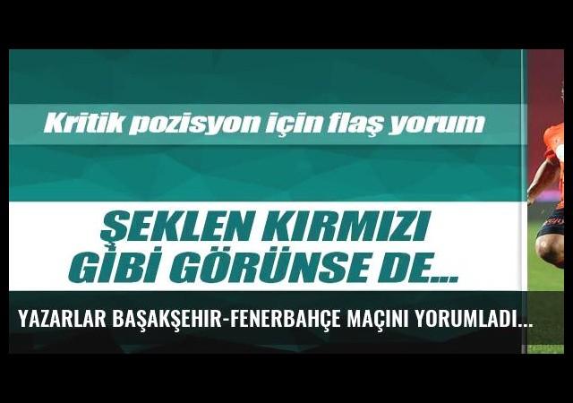 Yazarlar Başakşehir-Fenerbahçe maçını yorumladı
