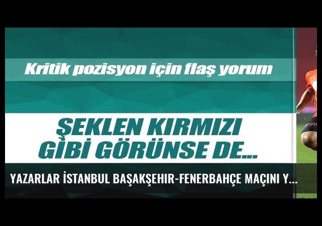 Yazarlar İstanbul Başakşehir-Fenerbahçe maçını yorumladı