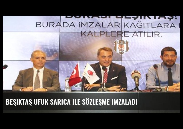 Beşiktaş Ufuk Sarıca ile sözleşme imzaladı