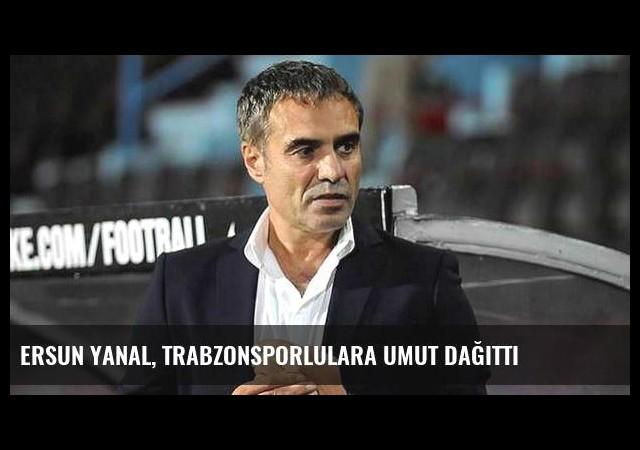 Ersun Yanal, Trabzonsporlulara umut dağıttı