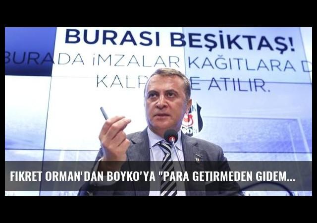 Fikret Orman'dan Boyko'ya 'Para getirmeden gidemezsin'