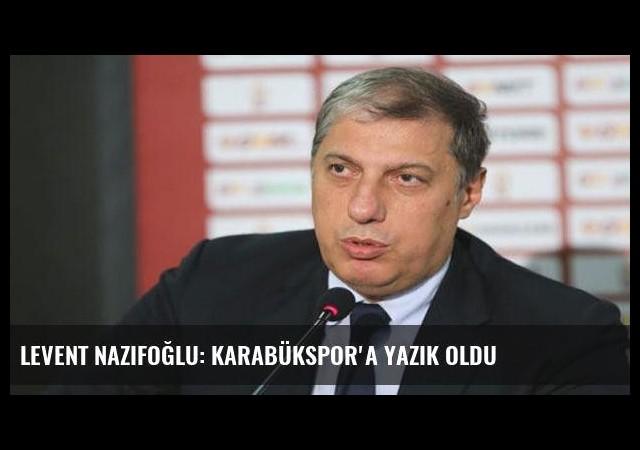 Levent Nazifoğlu: Karabükspor'a yazık oldu