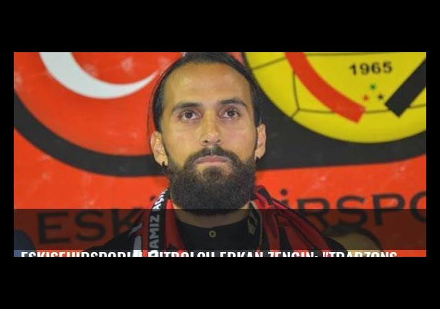 Eskişehirsporlu futbolcu Erkan Zengin: 'Trabzonspor'a kırgınlığım var'