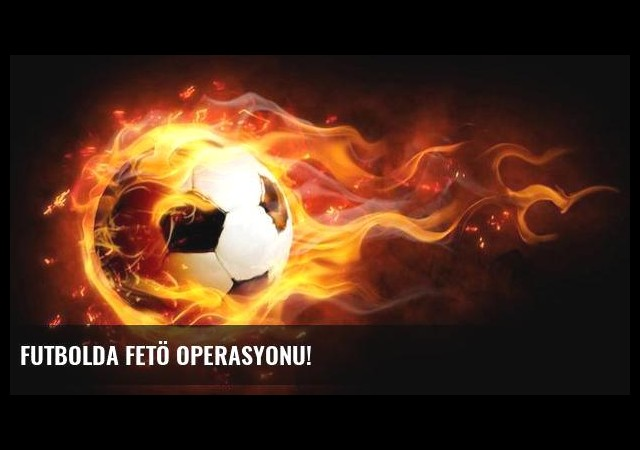 Futbolda FETÖ operasyonu!