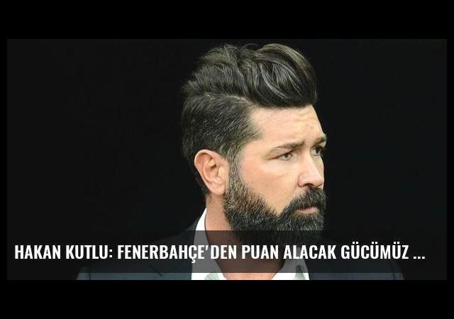 Hakan Kutlu: Fenerbahçe'den puan alacak gücümüz var