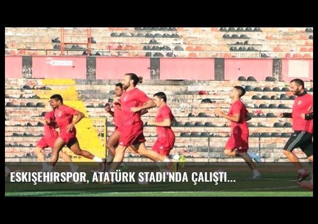Eskişehirspor, Atatürk Stadı'nda çalıştı