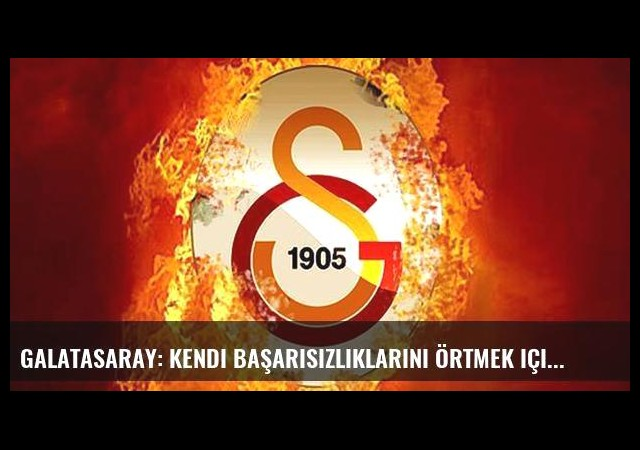 Galatasaray: Kendi başarısızlıklarını örtmek için