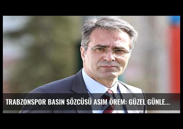 Trabzonspor Basın Sözcüsü Asım Örem: Güzel günler göreceğiz