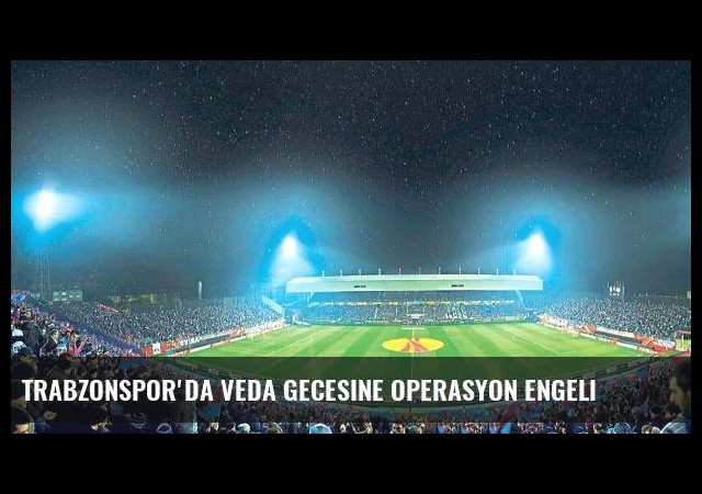 Trabzonspor'da veda gecesine operasyon engeli