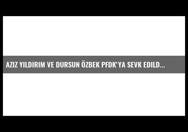 Aziz Yıldırım ve Dursun Özbek PFDK'ya sevk edildi