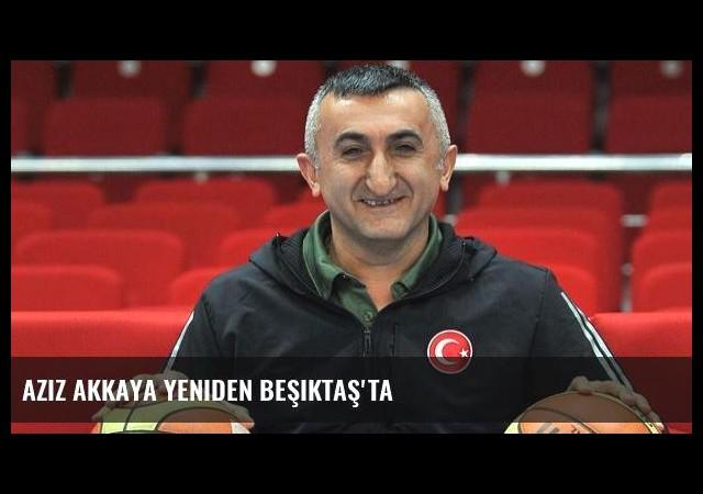 Aziz Akkaya yeniden Beşiktaş'ta