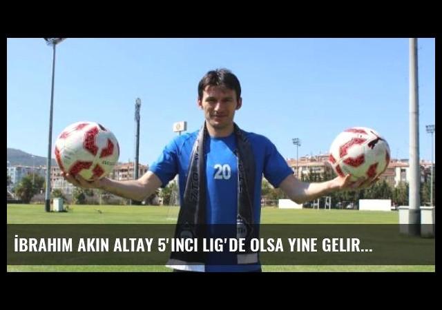 İbrahim Akın Altay 5'inci Lig'de Olsa Yine Gelirdim