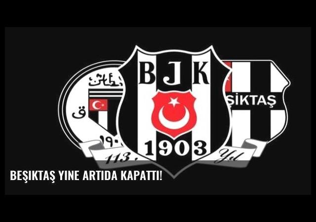 Beşiktaş yine artıda kapattı!