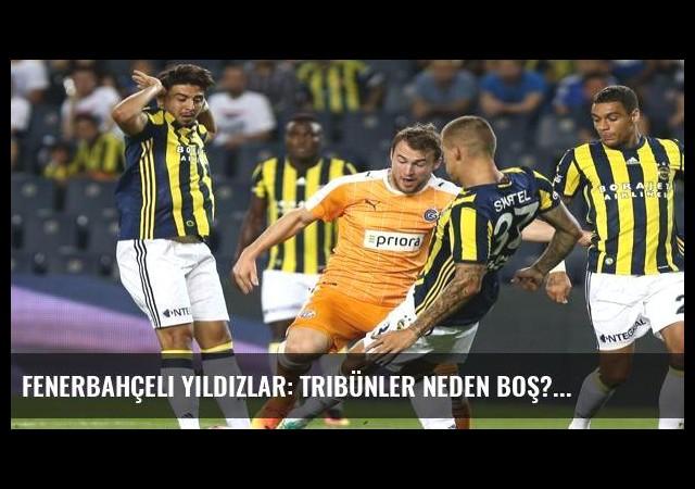 Fenerbahçeli yıldızlar: Tribünler neden boş?